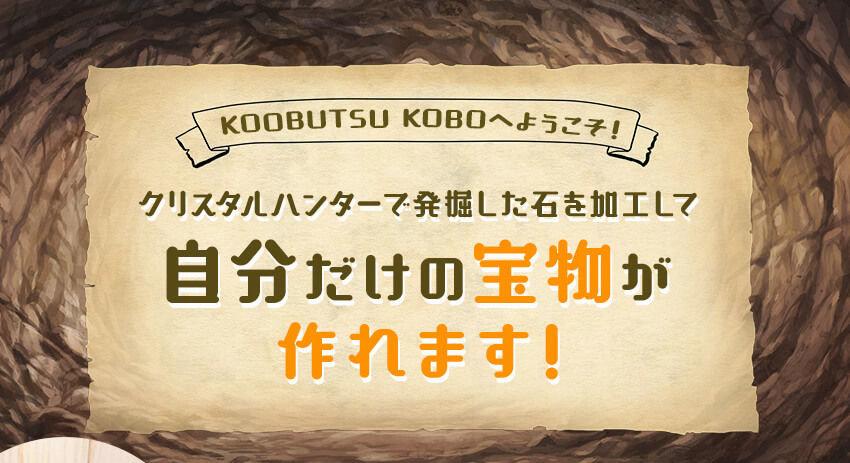 KOUBUTSU KOBOへようこそ! クリスタルハンターで発掘した石を加工して自分だけの宝物が作れます!